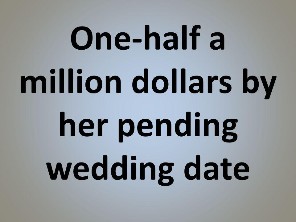 One-half a million dollars by her pending wedding date