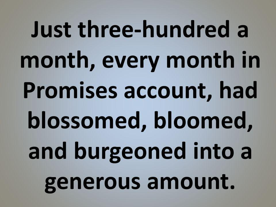 Just three-hundred a month, every month in Promises account, had blossomed, bloomed, and burgeoned into a generous amount.