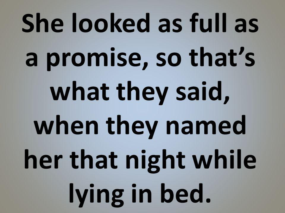 She looked as full as a promise, so thats what they said, when they named her that night while lying in bed.