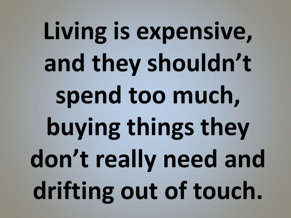 Living is expensive, and they shouldnt spend too much, buying things they dont really need and drifting out of touch.