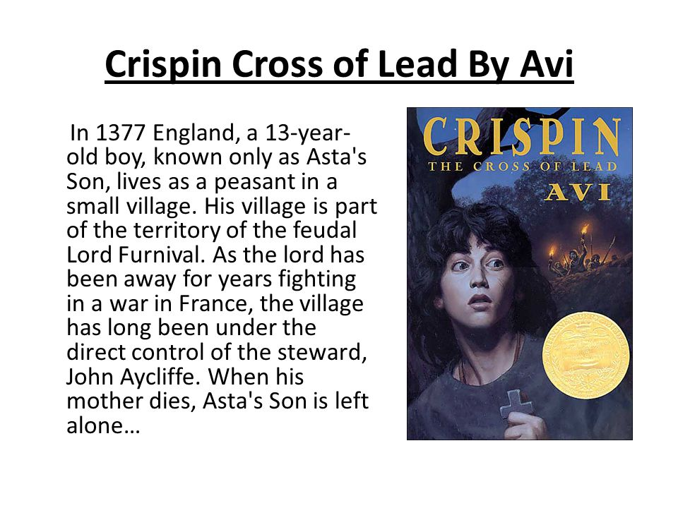 Crispin Cross of Lead By Avi In 1377 England, a 13-year- old boy, known only as Asta's Son, lives as a peasant in a small village. His village is part