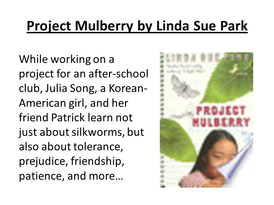 Project Mulberry by Linda Sue Park While working on a project for an after-school club, Julia Song, a Korean- American girl, and her friend Patrick le