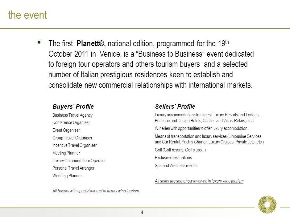 4 the event The first Planett®, national edition, programmed for the 19 th October 2011 in Venice, is a Business to Business event dedicated to foreign tour operators and others tourism buyers and a selected number of Italian prestigious residences keen to establish and consolidate new commercial relationships with international markets.