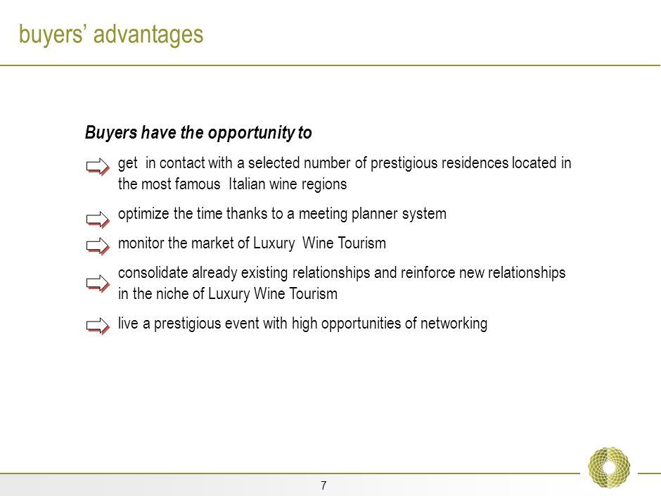 7 buyers advantages Buyers have the opportunity to get in contact with a selected number of prestigious residences located in the most famous Italian wine regions optimize the time thanks to a meeting planner system monitor the market of Luxury Wine Tourism consolidate already existing relationships and reinforce new relationships in the niche of Luxury Wine Tourism live a prestigious event with high opportunities of networking