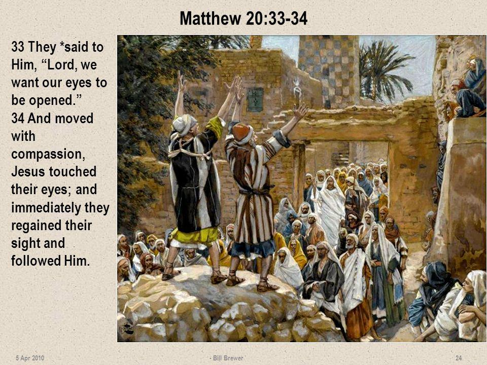 Matthew 20:33-34 33 They *said to Him, Lord, we want our eyes to be opened. 34 And moved with compassion, Jesus touched their eyes; and immediately th