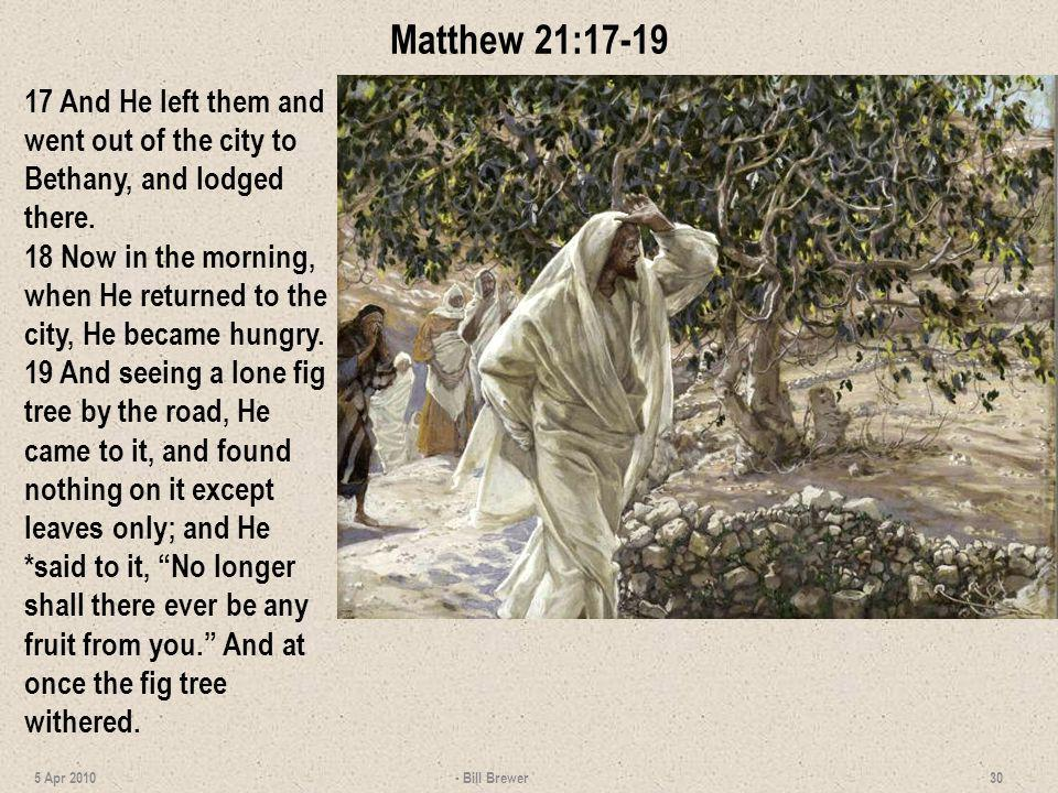 Matthew 21:17-19 17 And He left them and went out of the city to Bethany, and lodged there. 18 Now in the morning, when He returned to the city, He be