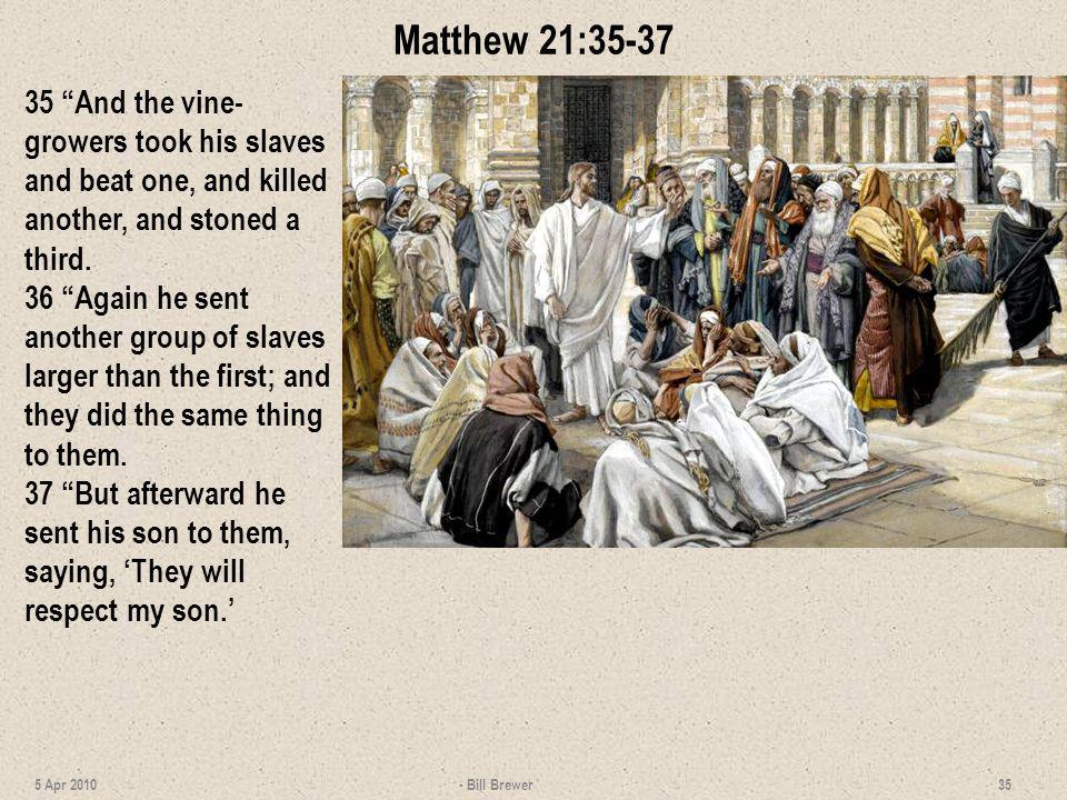 Matthew 21:35-37 35 And the vine- growers took his slaves and beat one, and killed another, and stoned a third. 36 Again he sent another group of slav