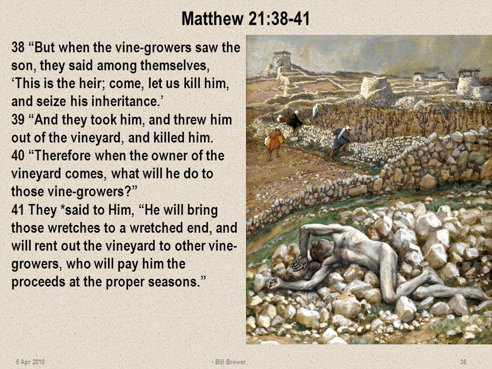 Matthew 21:38-41 38 But when the vine-growers saw the son, they said among themselves, This is the heir; come, let us kill him, and seize his inherita