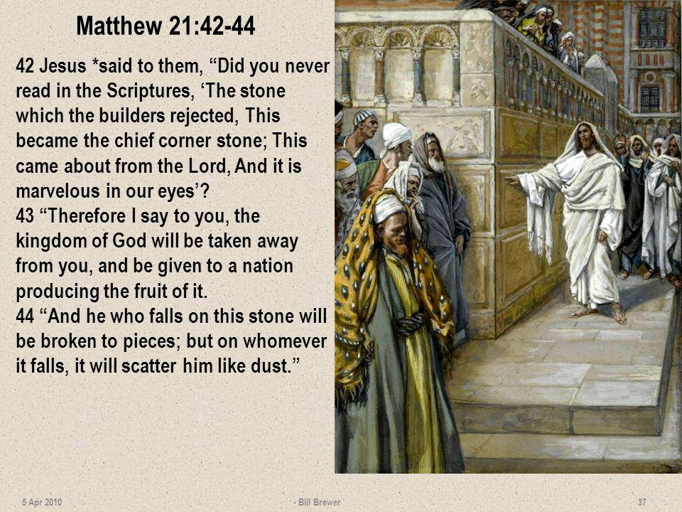 Matthew 21:42-44 42 Jesus *said to them, Did you never read in the Scriptures, The stone which the builders rejected, This became the chief corner sto