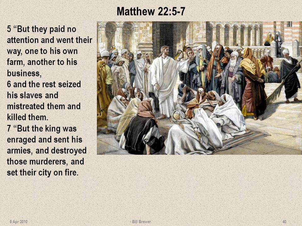 Matthew 22:5-7 5 But they paid no attention and went their way, one to his own farm, another to his business, 6 and the rest seized his slaves and mis
