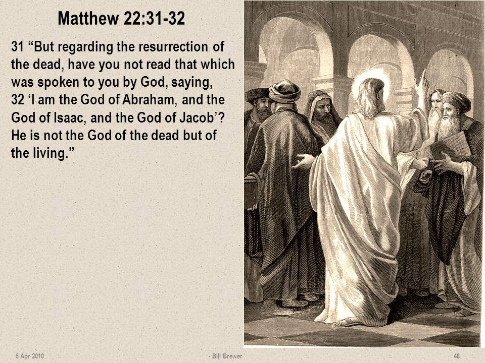 Matthew 22:31-32 31 But regarding the resurrection of the dead, have you not read that which was spoken to you by God, saying, 32 I am the God of Abra