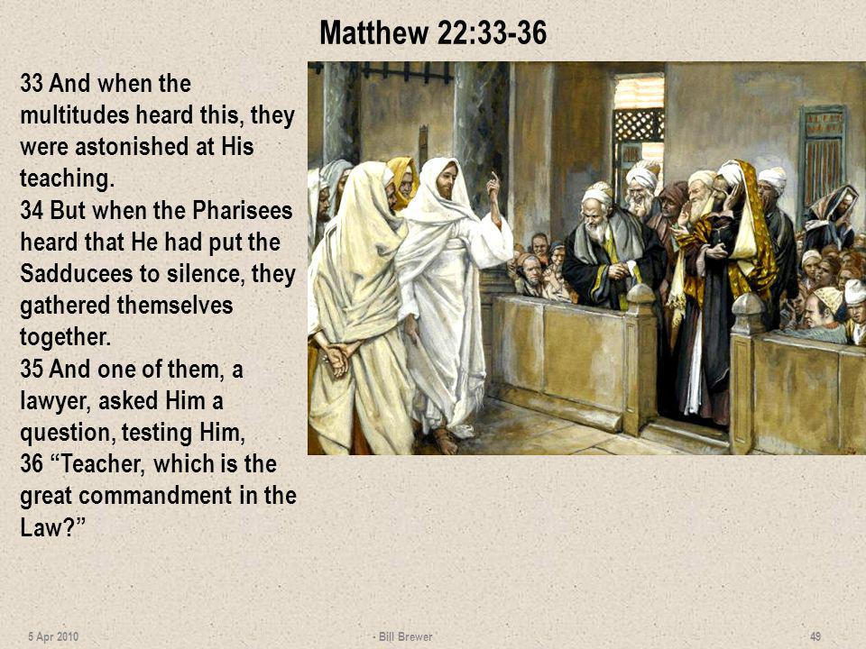 Matthew 22:33-36 33 And when the multitudes heard this, they were astonished at His teaching. 34 But when the Pharisees heard that He had put the Sadd