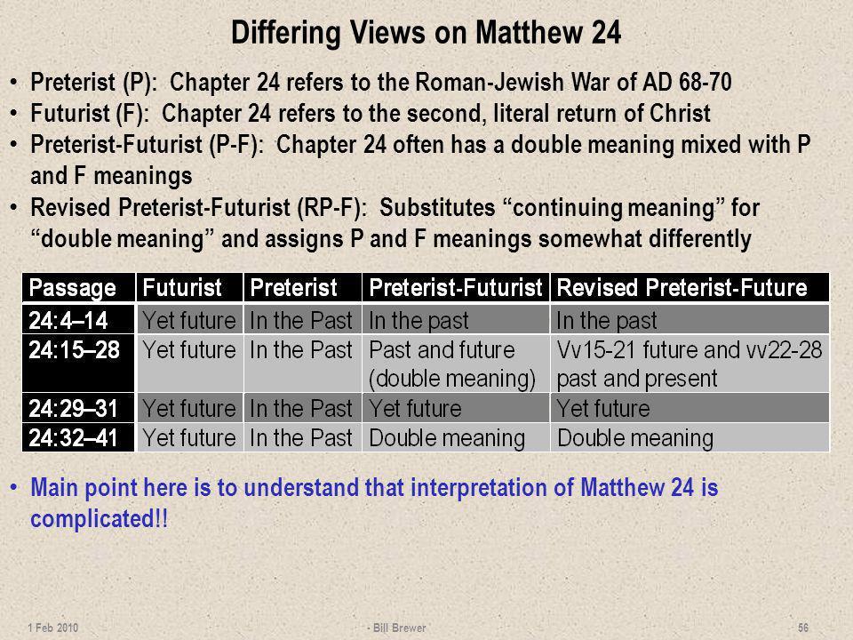 Differing Views on Matthew 24 Preterist (P): Chapter 24 refers to the Roman-Jewish War of AD 68-70 Futurist (F): Chapter 24 refers to the second, lite