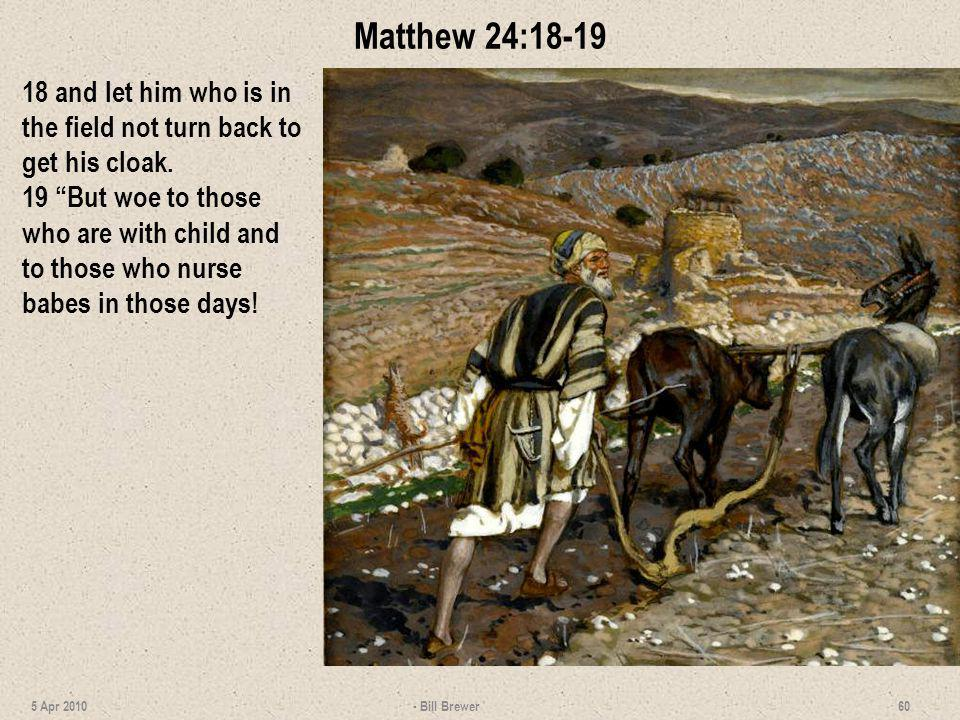 Matthew 24:18-19 18 and let him who is in the field not turn back to get his cloak. 19 But woe to those who are with child and to those who nurse babe