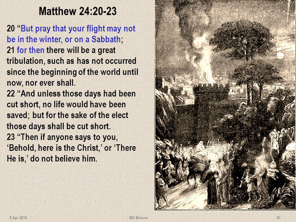 Matthew 24:20-23 20 But pray that your flight may not be in the winter, or on a Sabbath; 21 for then there will be a great tribulation, such as has no
