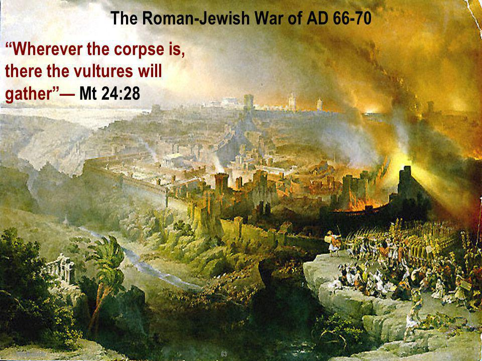 The Roman-Jewish War of AD 66-70 63 - Bill Brewer 1 Feb 2010 Wherever the corpse is, there the vultures will gather Mt 24:28