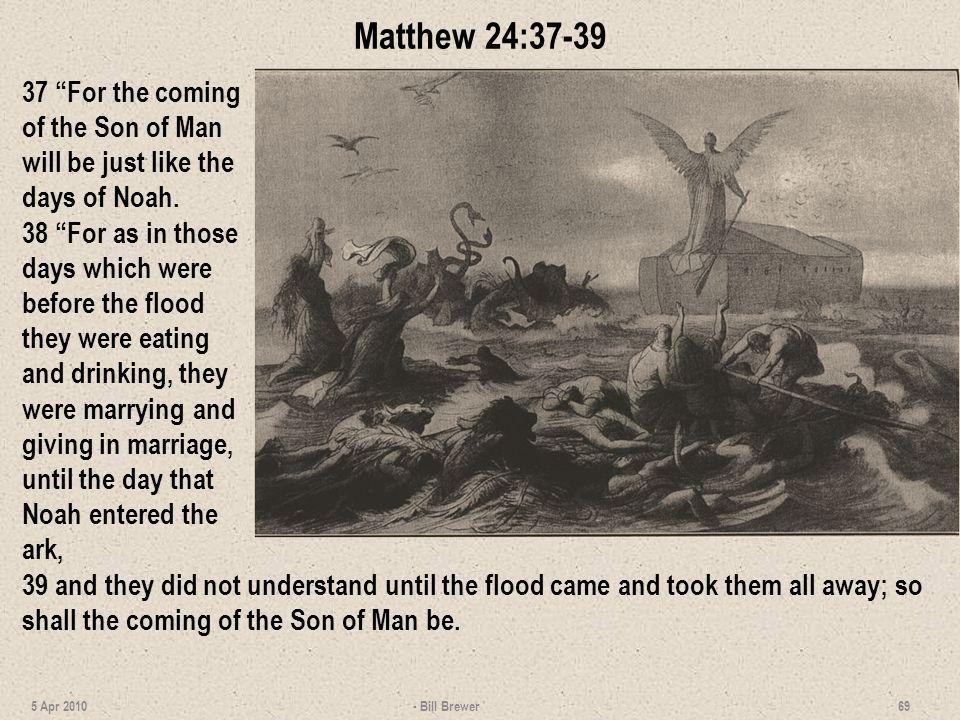 Matthew 24:37-39 37 For the coming of the Son of Man will be just like the days of Noah. 38 For as in those days which were before the flood they were