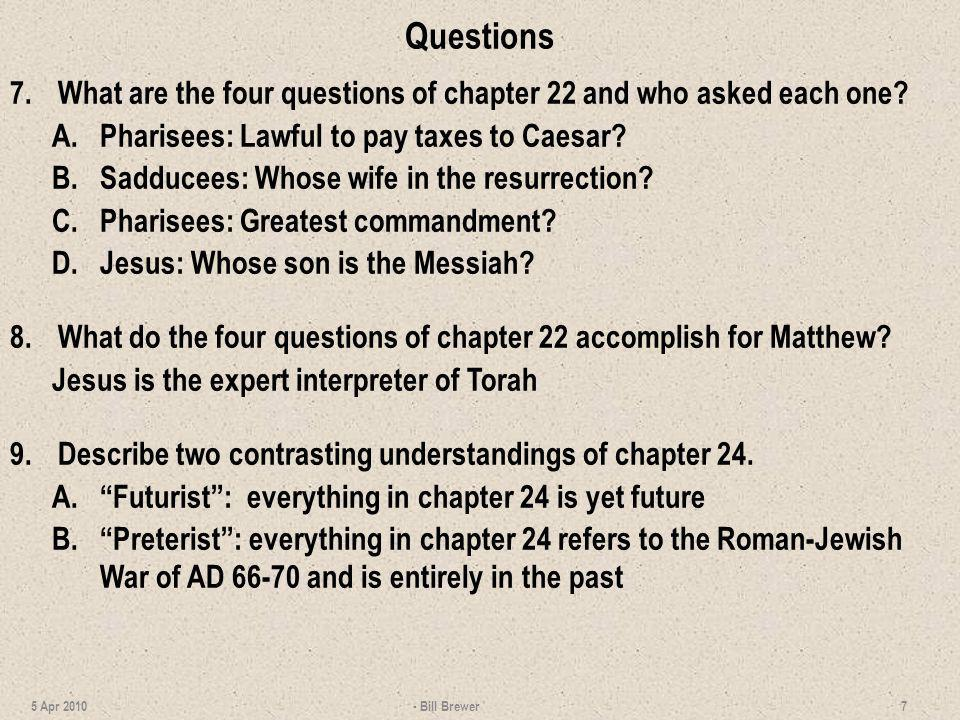 Questions 7.What are the four questions of chapter 22 and who asked each one? A.Pharisees: Lawful to pay taxes to Caesar? B.Sadducees: Whose wife in t