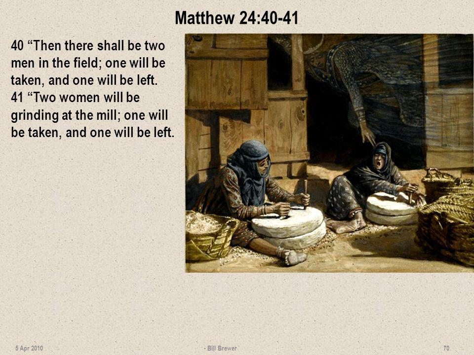 Matthew 24:40-41 40 Then there shall be two men in the field; one will be taken, and one will be left. 41 Two women will be grinding at the mill; one