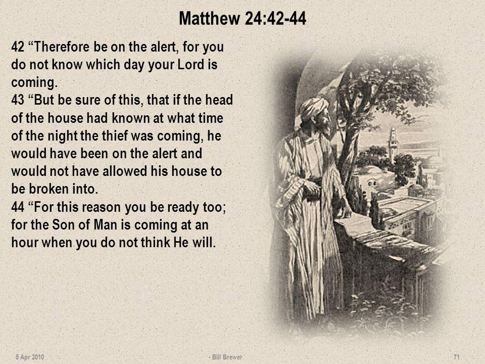 Matthew 24:42-44 42 Therefore be on the alert, for you do not know which day your Lord is coming. 43 But be sure of this, that if the head of the hous