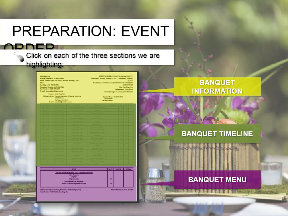 PREPARATION: EVENT ORDER Banquet Information Banquet Information Banquet Timeline Banquet Timeline Banquet Menu Banquet Menu Banquet Information Banquet Information Banquet Timeline Banquet Timeline Banquet Menu Banquet Menu The Event Order Form is broken into three sections: Click on each of the three sections we are highlighting: BANQUET INFORMATION BANQUET MENU BANQUET TIMELINE