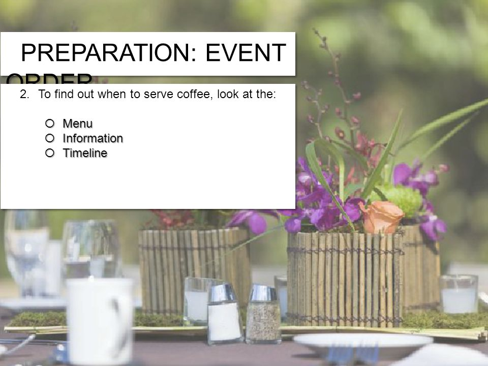 PREPARATION: EVENT ORDER 2.To find out when to serve coffee, look at the: Menu Menu Information Information Timeline Timeline 2.To find out when to serve coffee, look at the: Menu Menu Information Information Timeline Timeline 1.If a guest has requested a gluten-free meal, you will find that information on the: » Banquet Timeline » Banquet Information » Banquet Menu
