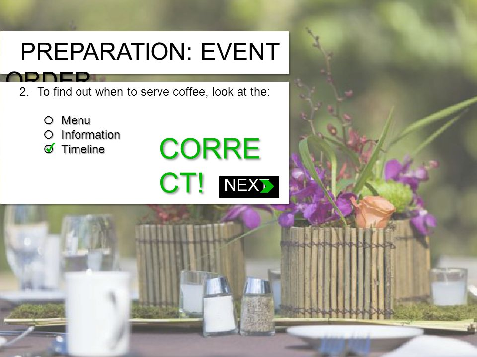 PREPARATION: EVENT ORDER 2.To find out when to serve coffee, look at the: Menu Menu Information Information Timeline Timeline 2.To find out when to serve coffee, look at the: Menu Menu Information Information Timeline Timeline 1.If a guest has requested a gluten-free meal, you will find that information on the: » Banquet Timeline » Banquet Information » Banquet Menu CORRE CT.