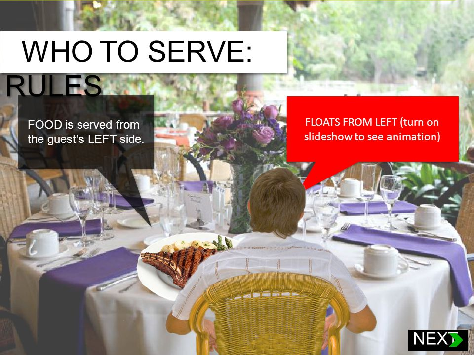1.Children (up to 12 years old) 2.Elder women 3.Younger women 4.Elder men 5.Younger men WHO TO SERVE: RULES NEXT FLOATS FROM LEFT (turn on slideshow to see animation) FOOD is served from the guests LEFT side.