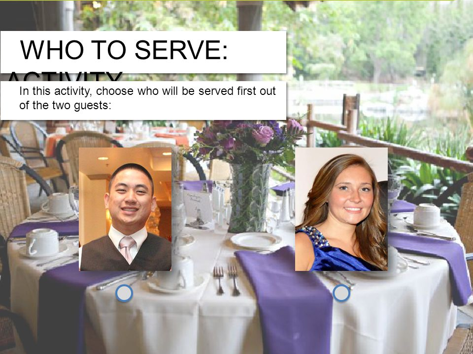 WHO TO SERVE: ACTIVITY In this activity, choose who will be served first out of the two guests: