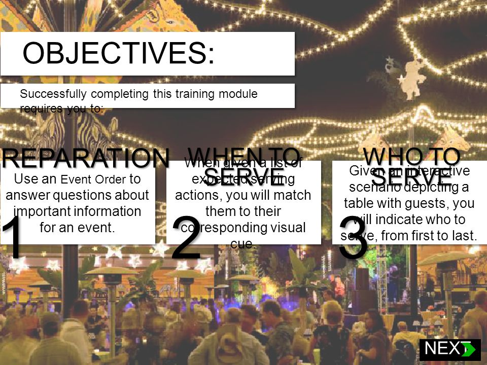 OBJECTIVES: Successfully completing this training module requires you to: At the completion of this training module, you will be able to perform: (need something better) When presented with a sample event order, you will correctly answer a series of question on the type of event, the schedule of events, and menu options including alternative dining selections.