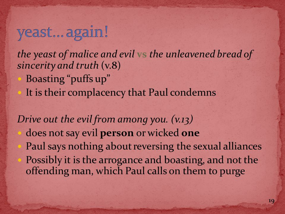 the yeast of malice and evil vs the unleavened bread of sincerity and truth (v.8) Boasting puffs up It is their complacency that Paul condemns Drive o