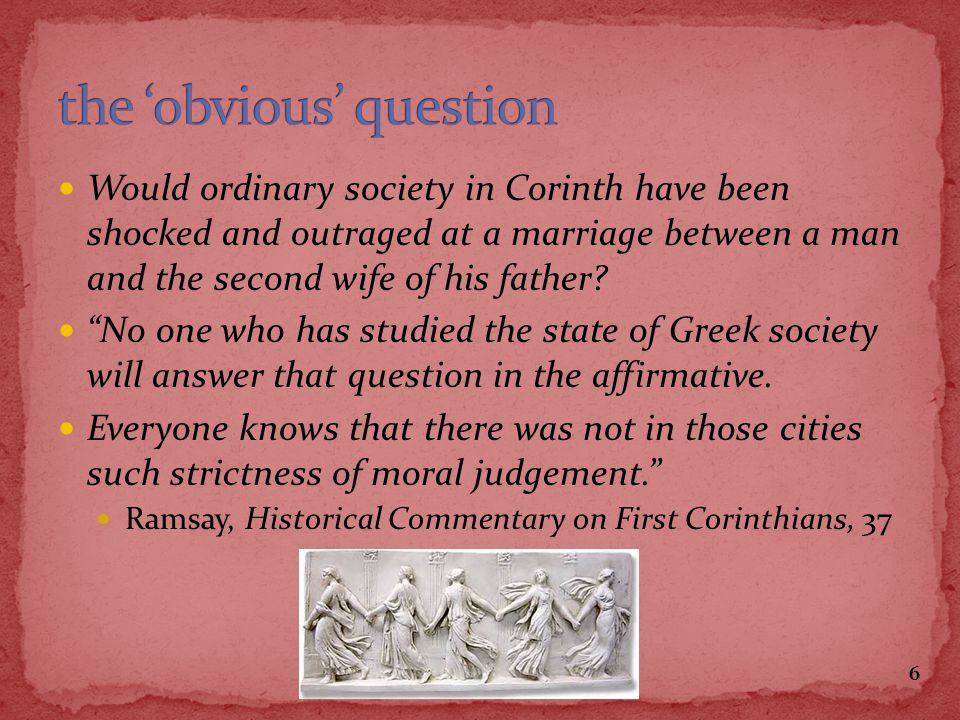 Would ordinary society in Corinth have been shocked and outraged at a marriage between a man and the second wife of his father? No one who has studied