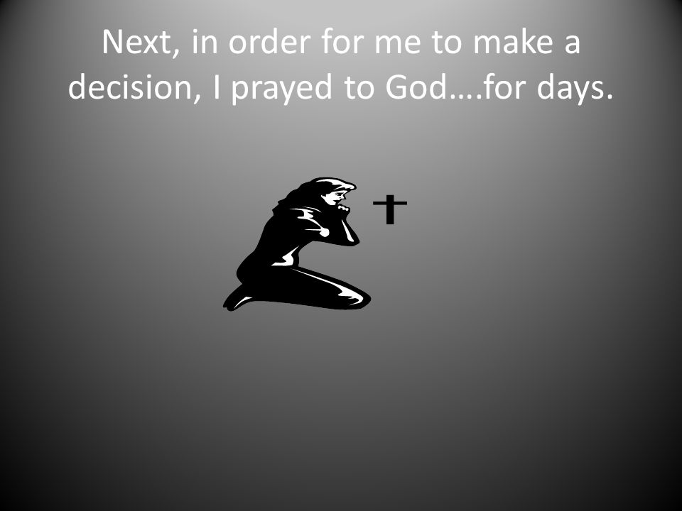 Next, in order for me to make a decision, I prayed to God….for days.