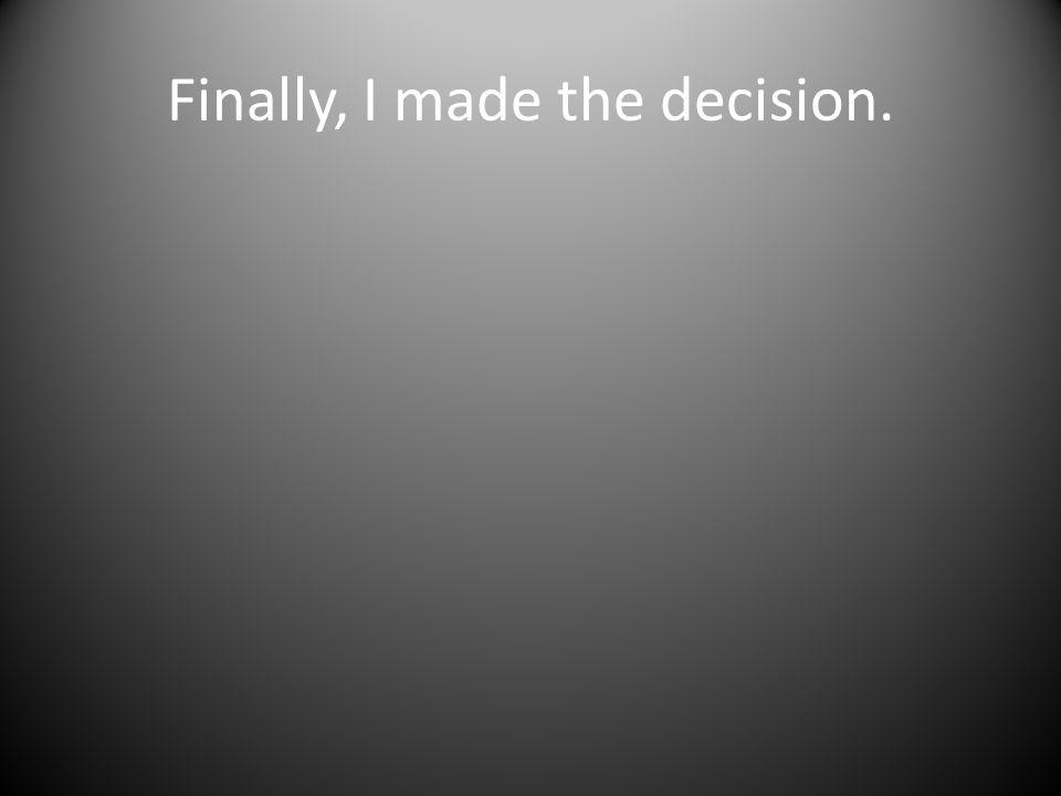 Finally, I made the decision.