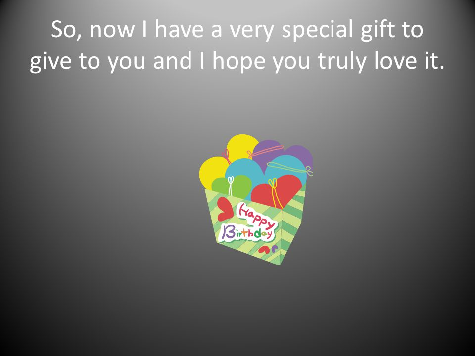 So, now I have a very special gift to give to you and I hope you truly love it.