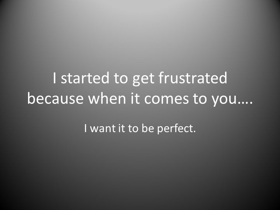 I started to get frustrated because when it comes to you…. I want it to be perfect.