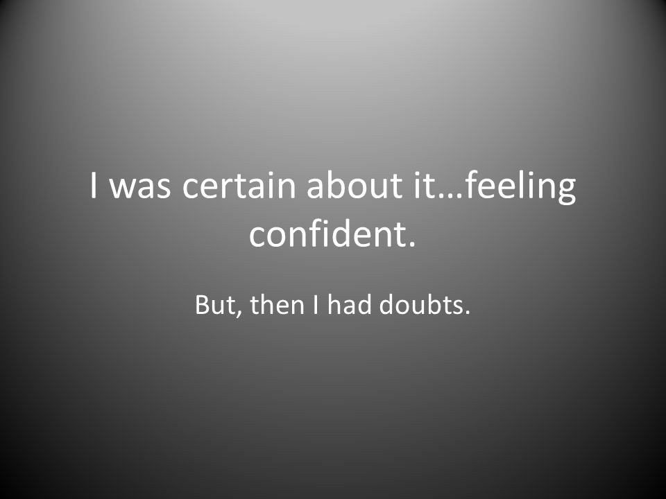 I was certain about it…feeling confident. But, then I had doubts.