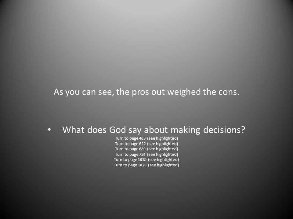 As you can see, the pros out weighed the cons. What does God say about making decisions? Turn to page 403 (see highlighted) Turn to page 622 (see high