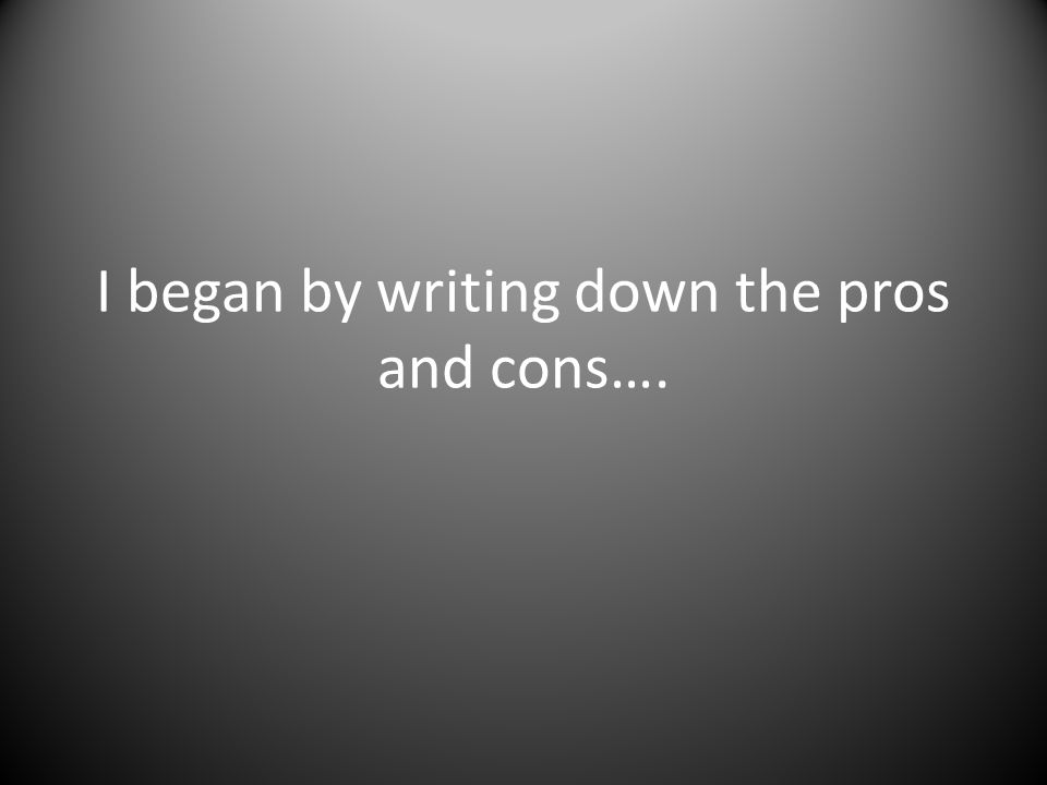 I began by writing down the pros and cons….