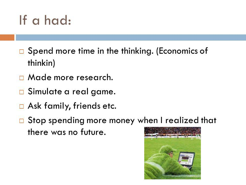 If a had: Spend more time in the thinking. (Economics of thinkin) Made more research.