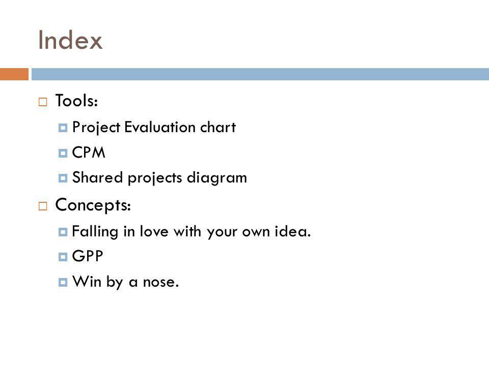 Index Tools: Project Evaluation chart CPM Shared projects diagram Concepts: Falling in love with your own idea.