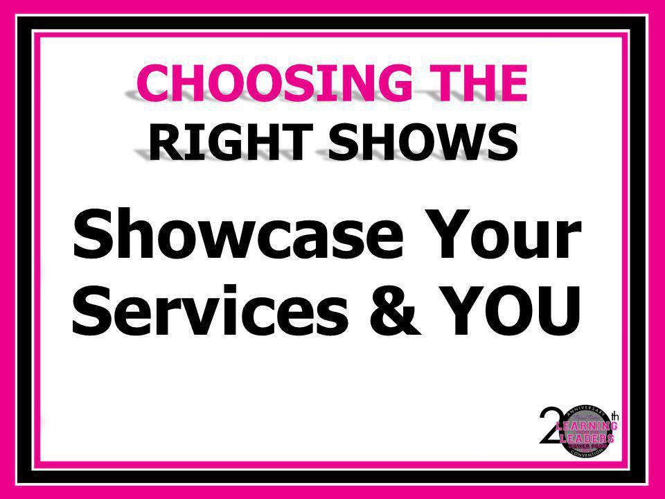 CHOOSING THE RIGHT SHOWS Showcase Your Services & YOU