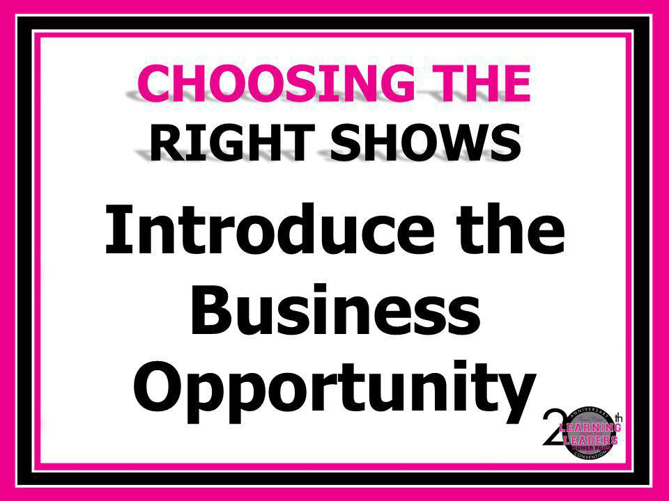 Introduce the Business Opportunity CHOOSING THE RIGHT SHOWS
