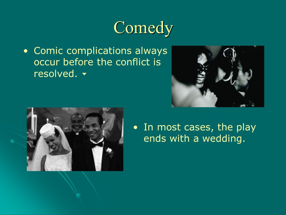 Comic complications always occur before the conflict is resolved. In most cases, the play ends with a wedding. Comedy
