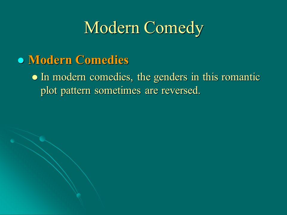 Modern Comedy Modern Comedies Modern Comedies In modern comedies, the genders in this romantic plot pattern sometimes are reversed. In modern comedies