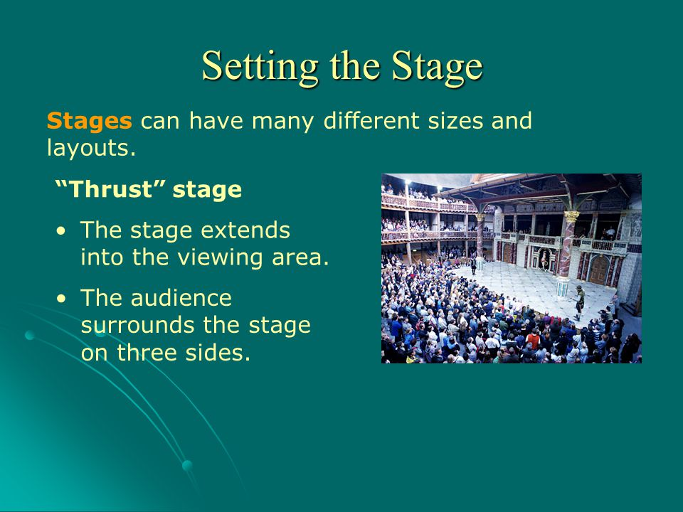 Stages can have many different sizes and layouts. Thrust stage Setting the Stage The stage extends into the viewing area. The audience surrounds the s