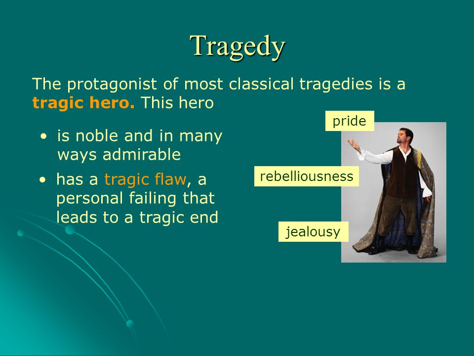 The protagonist of most classical tragedies is a tragic hero. This hero is noble and in many ways admirable has a tragic flaw, a personal failing that