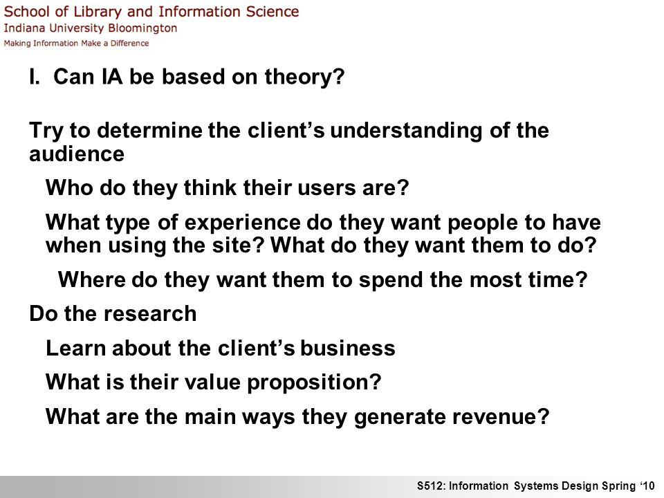 I. Can IA be based on theory? Try to determine the clients understanding of the audience Who do they think their users are? What type of experience do