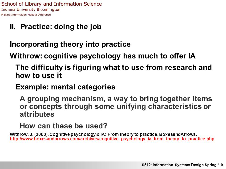 S512: Information Systems Design Spring 10 II. Practice: doing the job Incorporating theory into practice Withrow: cognitive psychology has much to of