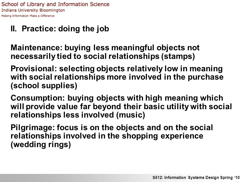 S512: Information Systems Design Spring 10 II. Practice: doing the job Maintenance: buying less meaningful objects not necessarily tied to social rela